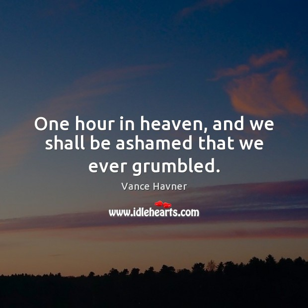 One hour in heaven, and we shall be ashamed that we ever grumbled. Image