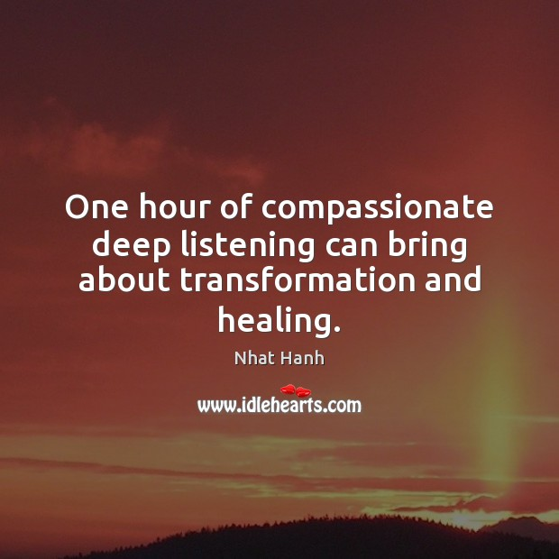 Image, One hour of compassionate deep listening can bring about transformation and healing.