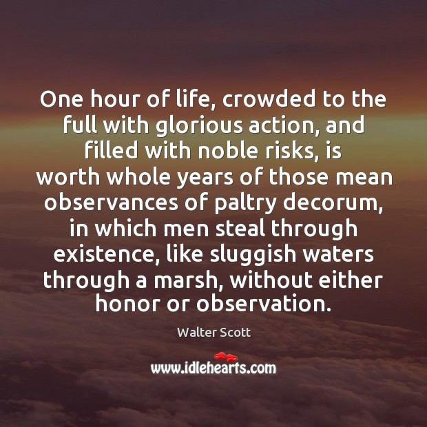 One hour of life, crowded to the full with glorious action, and Walter Scott Picture Quote