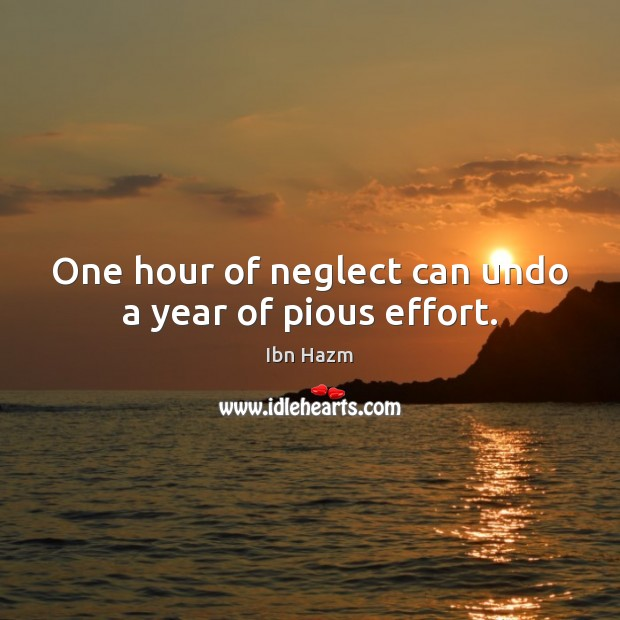 One hour of neglect can undo a year of pious effort. Image