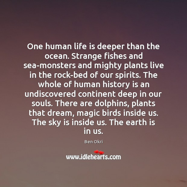 One human life is deeper than the ocean. Strange fishes and sea-monsters Ben Okri Picture Quote