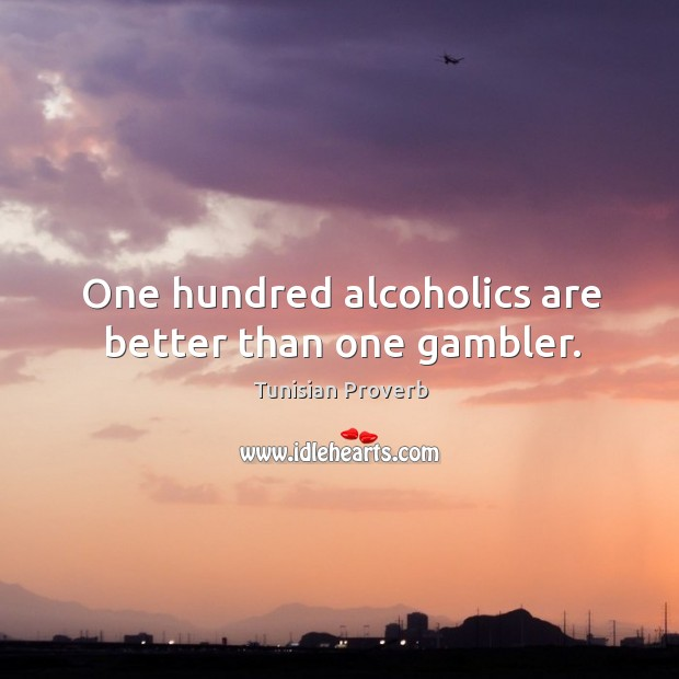 One hundred alcoholics are better than one gambler. Tunisian Proverbs Image