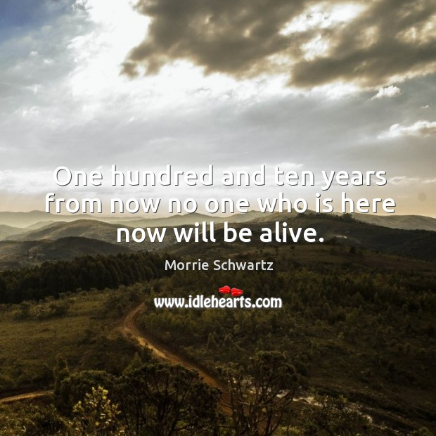 One hundred and ten years from now no one who is here now will be alive. Morrie Schwartz Picture Quote