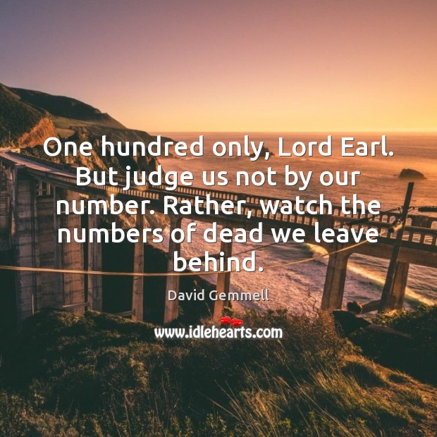 One hundred only, Lord Earl. But judge us not by our number. David Gemmell Picture Quote