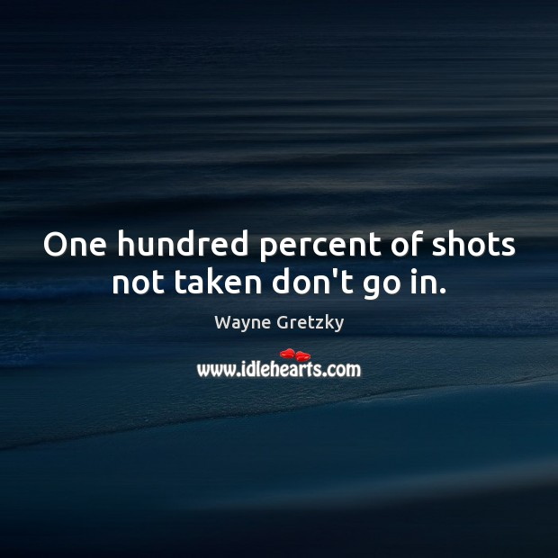 One hundred percent of shots not taken don't go in. Wayne Gretzky Picture Quote