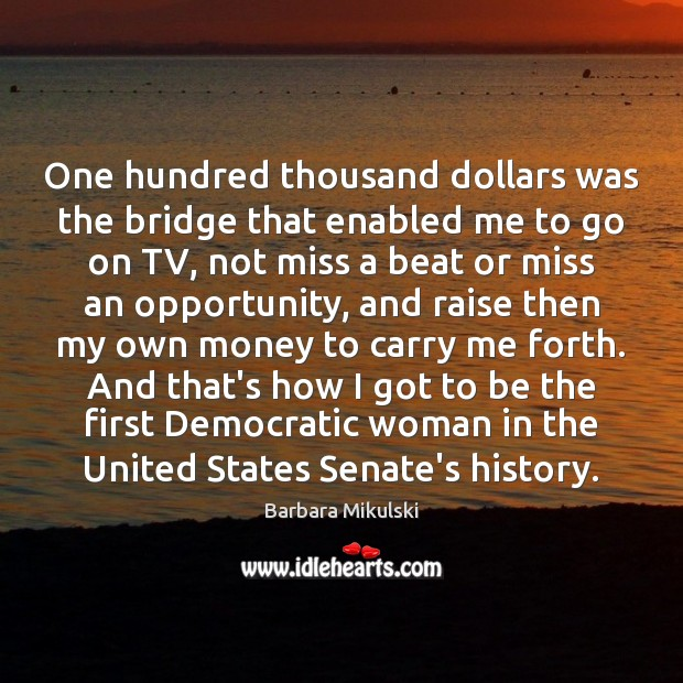 One hundred thousand dollars was the bridge that enabled me to go Barbara Mikulski Picture Quote