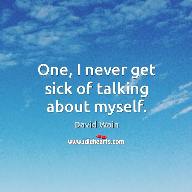 One, I never get sick of talking about myself. David Wain Picture Quote