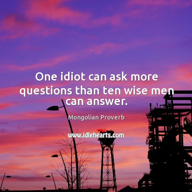 One idiot can ask more questions than ten wise men can answer. Image