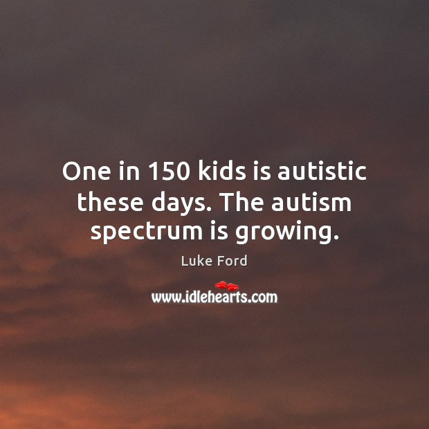 One in 150 kids is autistic these days. The autism spectrum is growing. Image