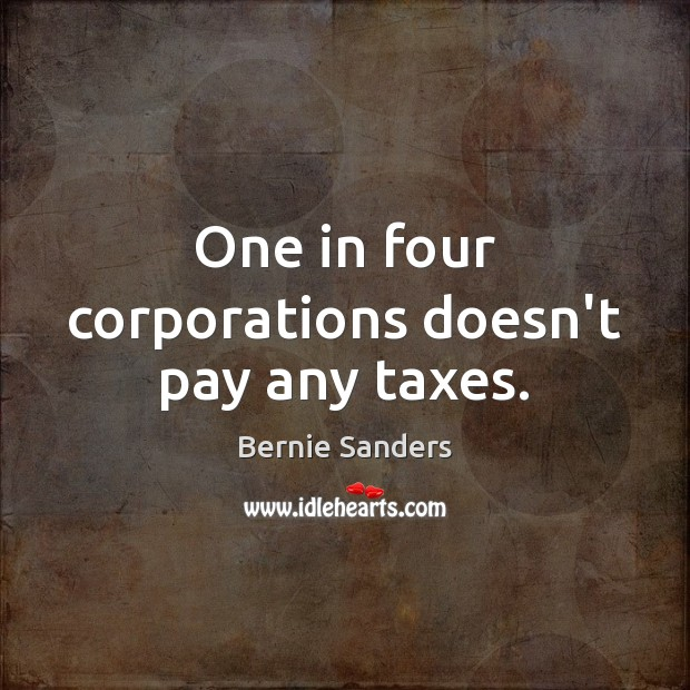 One in four corporations doesn't pay any taxes. Bernie Sanders Picture Quote