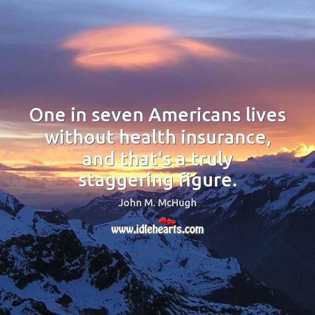 One in seven Americans lives without health insurance, and that's a truly John M. McHugh Picture Quote