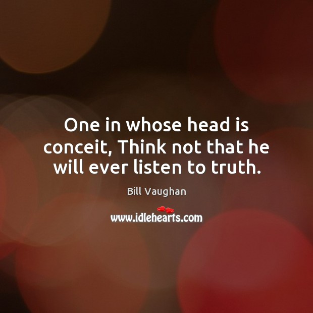One in whose head is conceit, Think not that he will ever listen to truth. Bill Vaughan Picture Quote