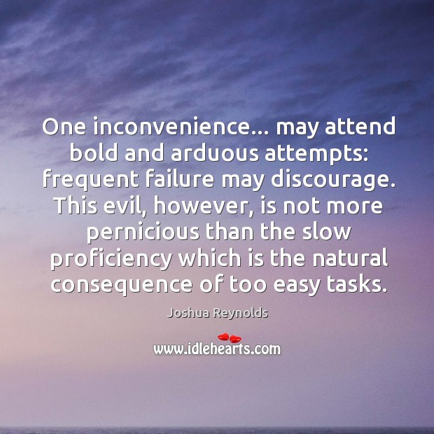 One inconvenience… may attend bold and arduous attempts: frequent failure may discourage. Joshua Reynolds Picture Quote