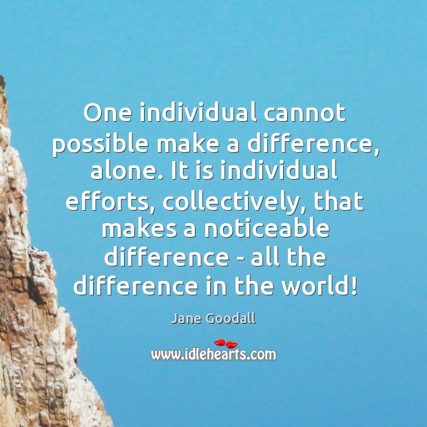 Image, One individual cannot possible make a difference, alone. It is individual efforts,