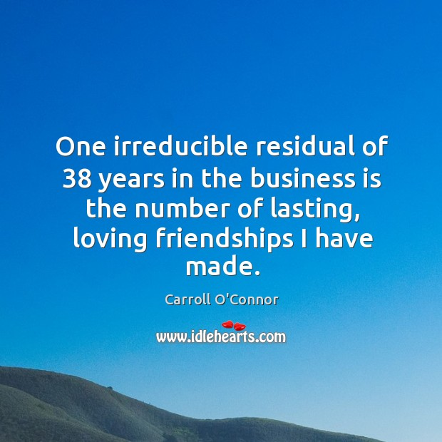 One irreducible residual of 38 years in the business is the number of lasting, loving friendships I have made. Image