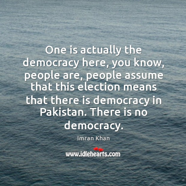One is actually the democracy here, you know, people are Imran Khan Picture Quote