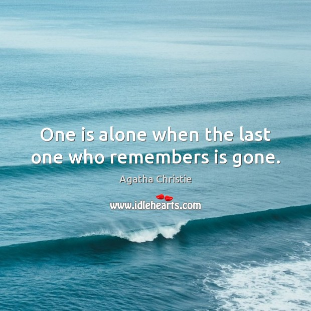 One is alone when the last one who remembers is gone. Agatha Christie Picture Quote