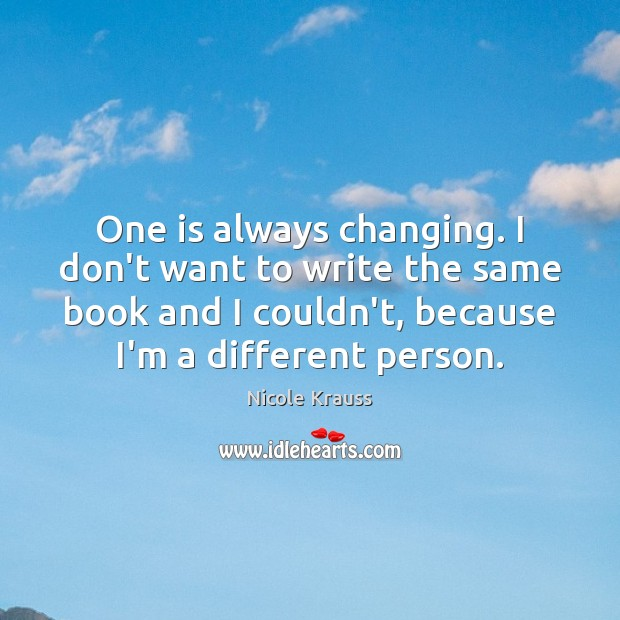 One is always changing. I don't want to write the same book Nicole Krauss Picture Quote