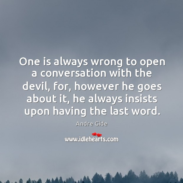 One is always wrong to open a conversation with the devil, for, Image