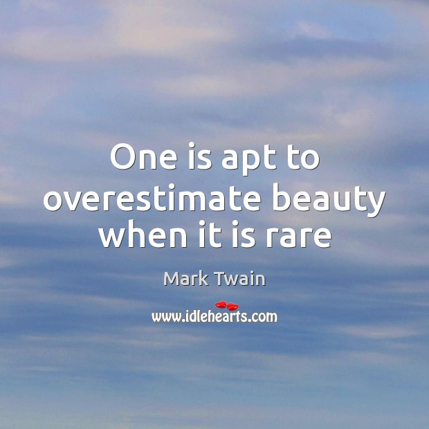 One is apt to overestimate beauty when it is rare Image