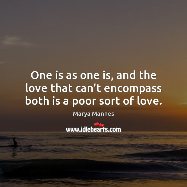 One is as one is, and the love that can't encompass both is a poor sort of love. Image