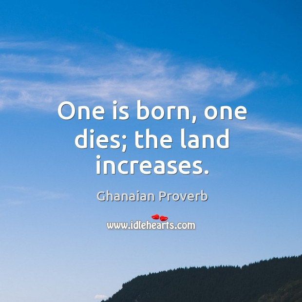 One is born, one dies; the land increases. Image