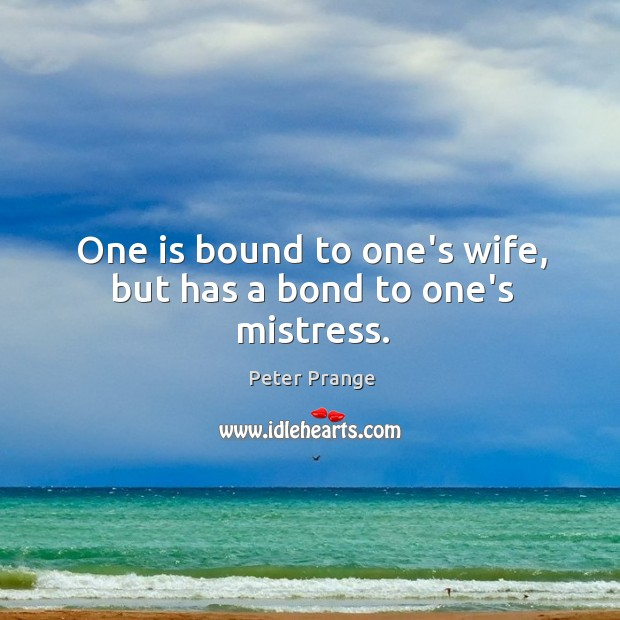 One is bound to one's wife, but has a bond to one's mistress. Image