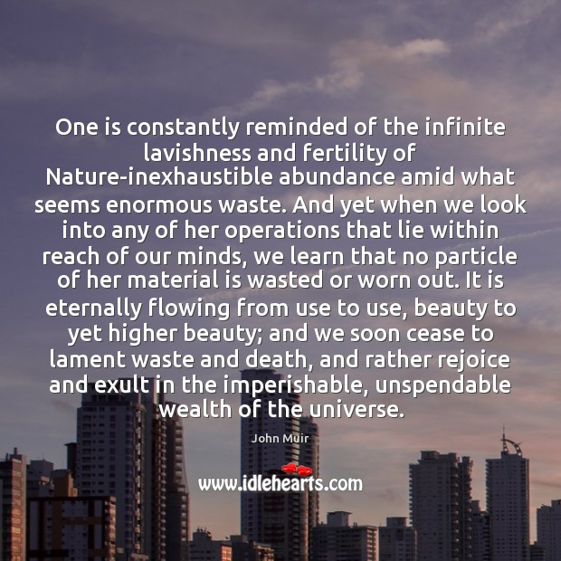 One is constantly reminded of the infinite lavishness and fertility of Nature-inexhaustible John Muir Picture Quote