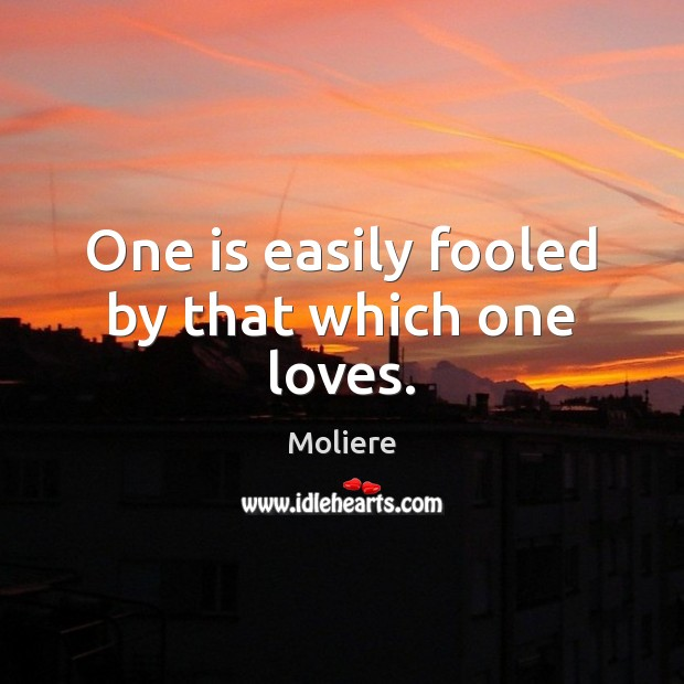 One is easily fooled by that which one loves. Image