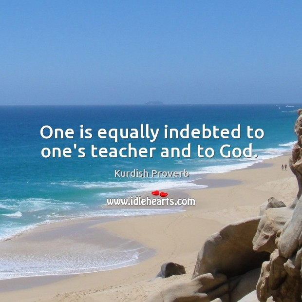 Image, One is equally indebted to one's teacher and to god.