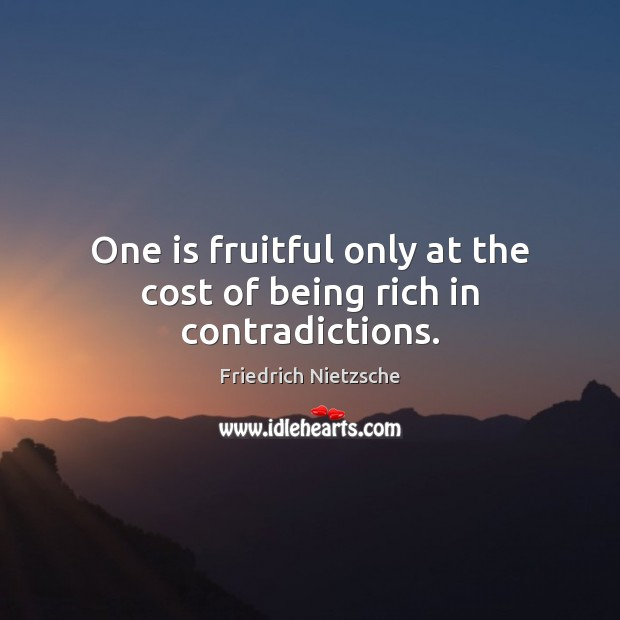 Image, One is fruitful only at the cost of being rich in contradictions.