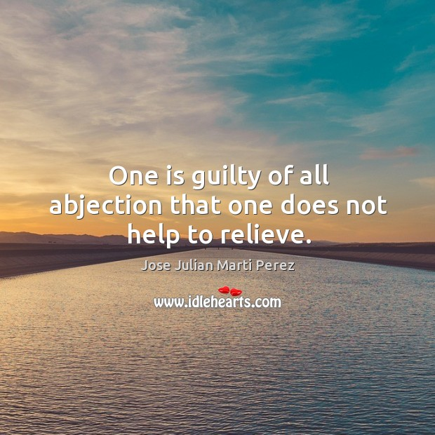 Image, One is guilty of all abjection that one does not help to relieve.