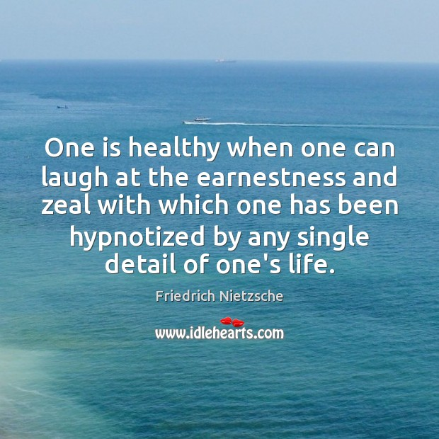 One is healthy when one can laugh at the earnestness and zeal Friedrich Nietzsche Picture Quote