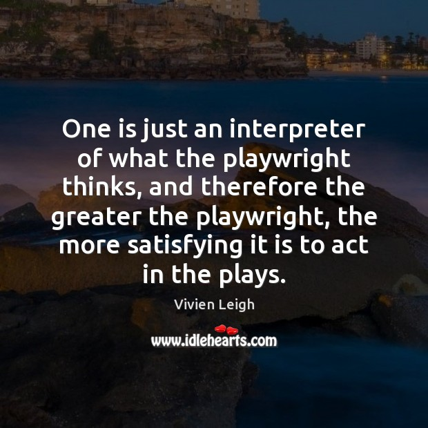 One is just an interpreter of what the playwright thinks, and therefore Image
