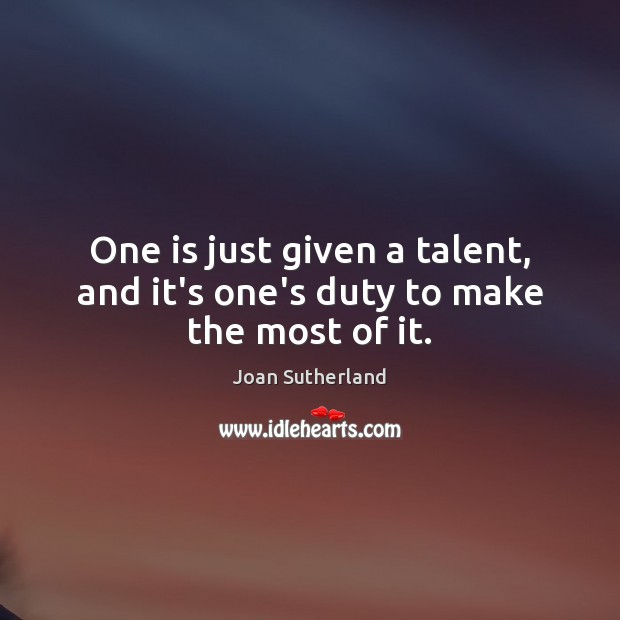 One is just given a talent, and it's one's duty to make the most of it. Joan Sutherland Picture Quote