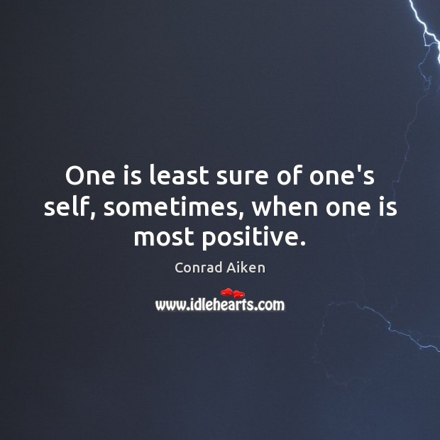 One is least sure of one's self, sometimes, when one is most positive. Conrad Aiken Picture Quote