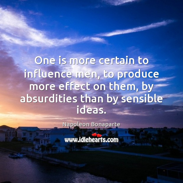 One is more certain to influence men, to produce more effect on Napoleon Bonaparte Picture Quote