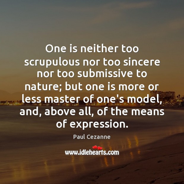 One is neither too scrupulous nor too sincere nor too submissive to Paul Cezanne Picture Quote