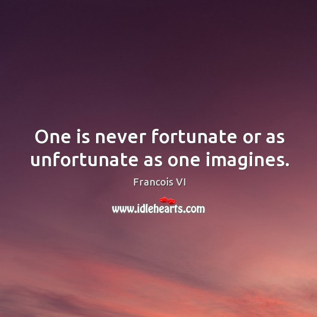 One is never fortunate or as unfortunate as one imagines. Image