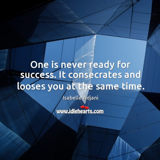 One is never ready for success. It consecrates and looses you at the same time. Isabelle Adjani Picture Quote