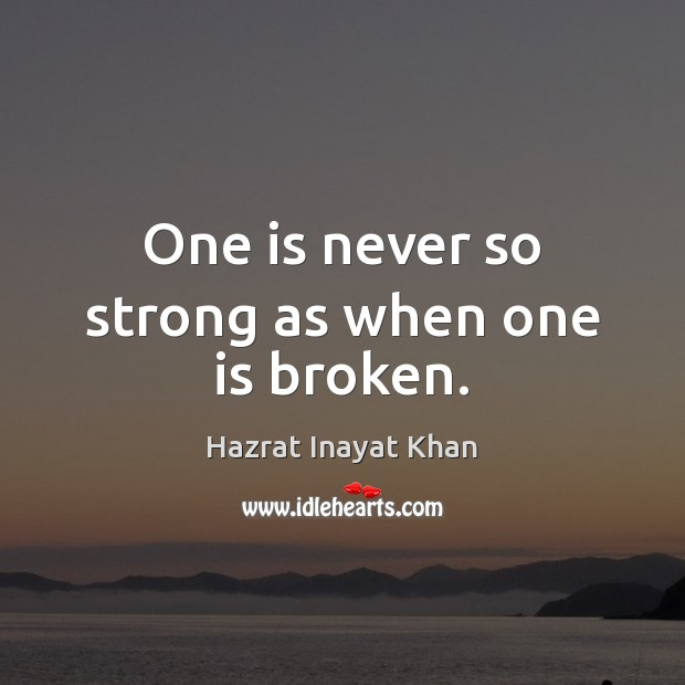 One is never so strong as when one is broken. Hazrat Inayat Khan Picture Quote