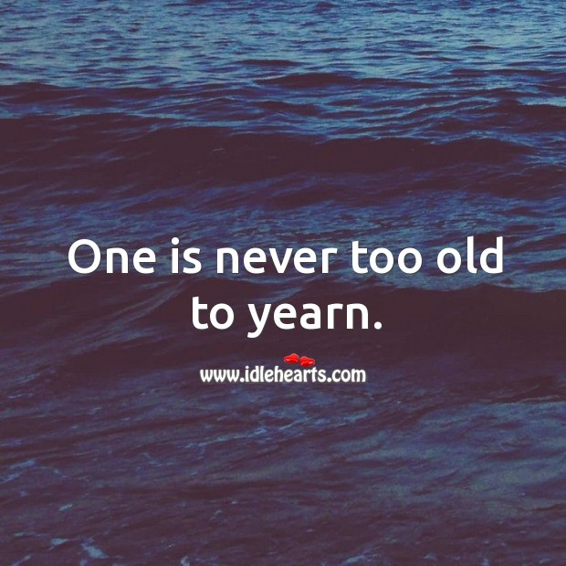 One is never too old to yearn. Image