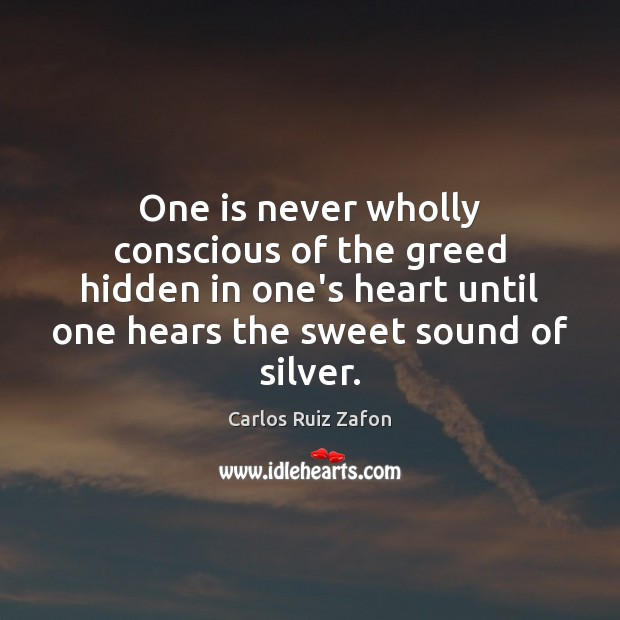 One is never wholly conscious of the greed hidden in one's heart Carlos Ruiz Zafon Picture Quote