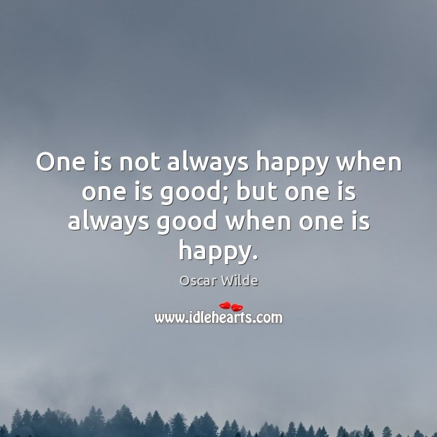 One is not always happy when one is good; but one is always good when one is happy. Image