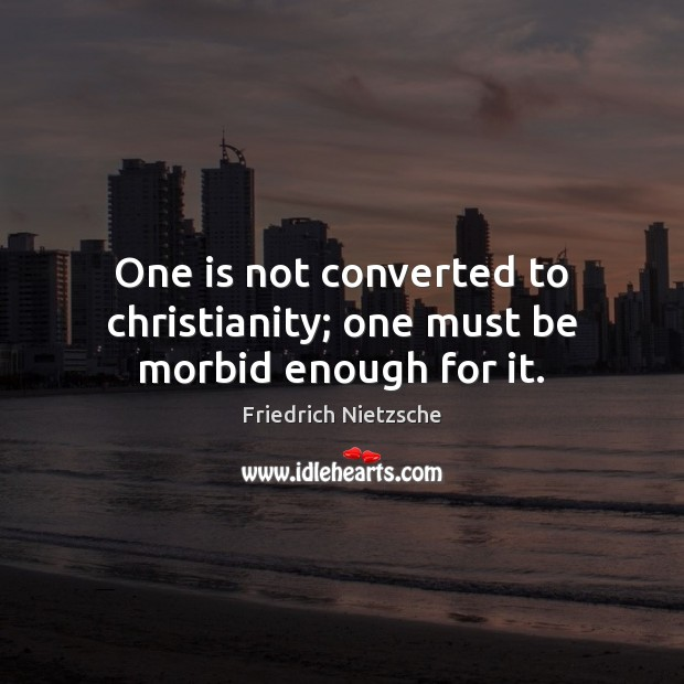 One is not converted to christianity; one must be morbid enough for it. Image