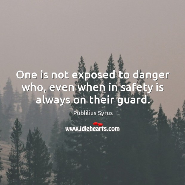 One is not exposed to danger who, even when in safety is always on their guard. Safety Quotes Image
