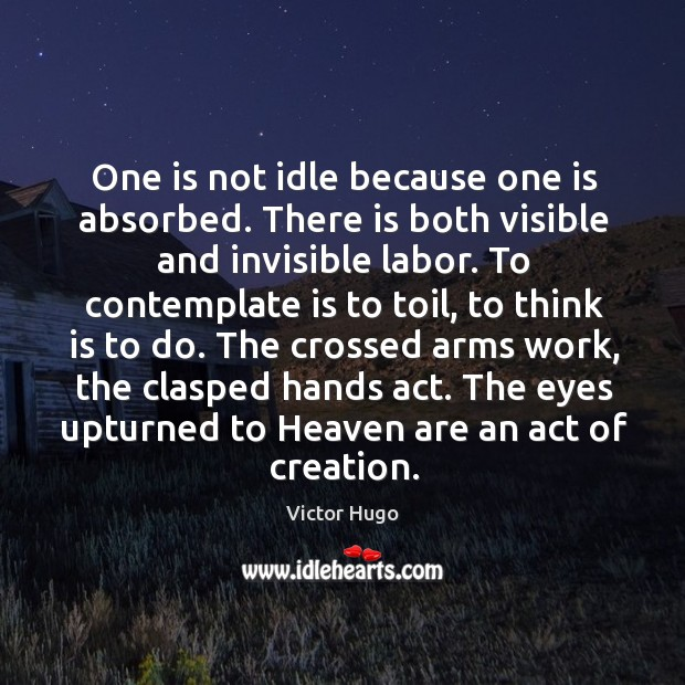 Image, One is not idle because one is absorbed. There is both visible and invisible labor.