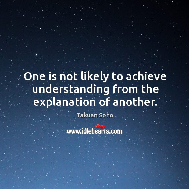 One is not likely to achieve understanding from the explanation of another. Image