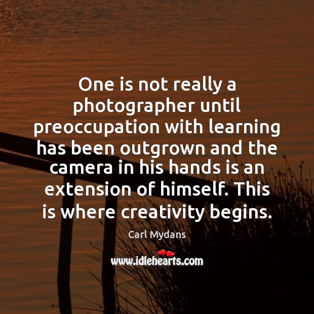 Image, One is not really a photographer until preoccupation with learning has been