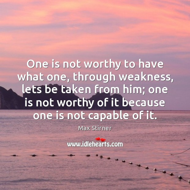 One is not worthy to have what one, through weakness, lets be Image